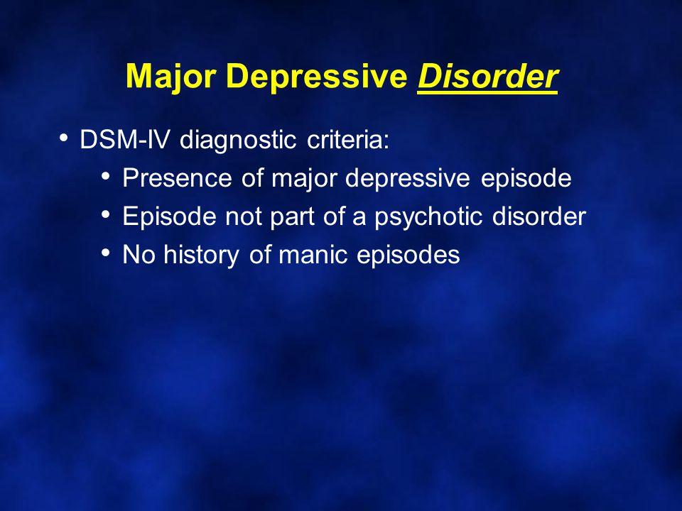 Major Depressive Disorder DSM-IV diagnostic criteria: Presence of major depressive episode Episode not part of a psychotic disorder No history of manic episodes