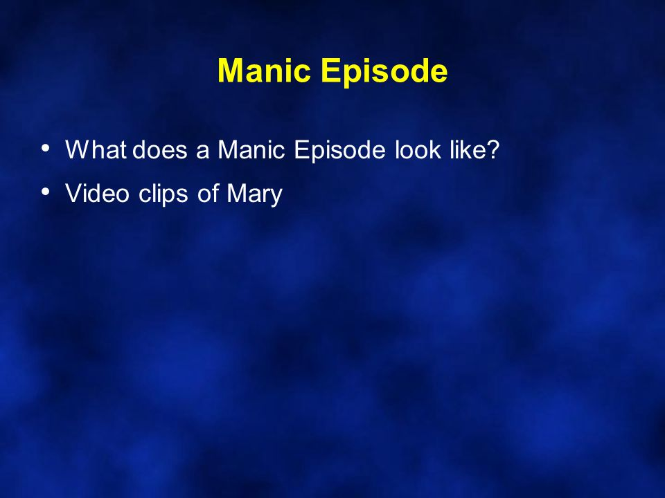 Manic Episode What does a Manic Episode look like Video clips of Mary