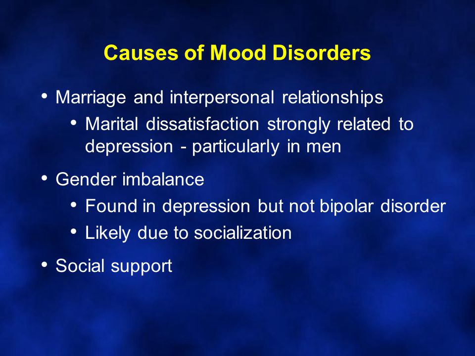 Causes of Mood Disorders Marriage and interpersonal relationships Marital dissatisfaction strongly related to depression - particularly in men Gender imbalance Found in depression but not bipolar disorder Likely due to socialization Social support