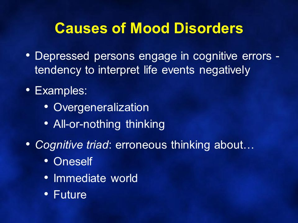 Causes of Mood Disorders Depressed persons engage in cognitive errors - tendency to interpret life events negatively Examples: Overgeneralization All-or-nothing thinking Cognitive triad: erroneous thinking about… Oneself Immediate world Future