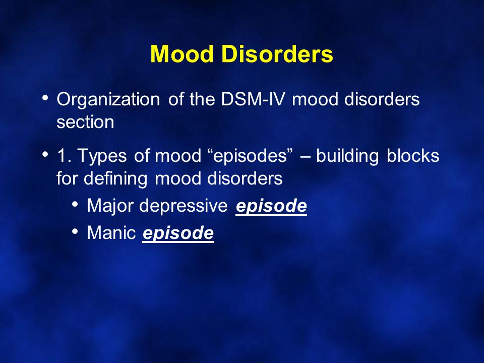 Mood Disorders Organization of the DSM-IV mood disorders section 1.
