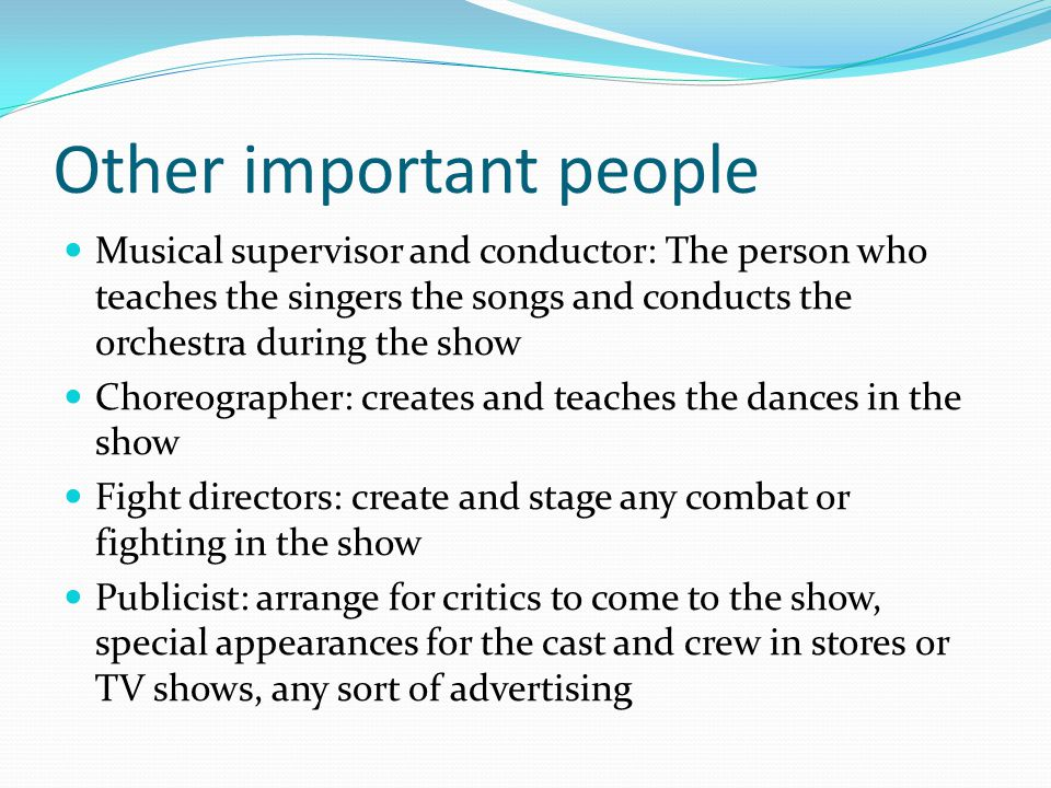 Other important people Musical supervisor and conductor: The person who teaches the singers the songs and conducts the orchestra during the show Chore