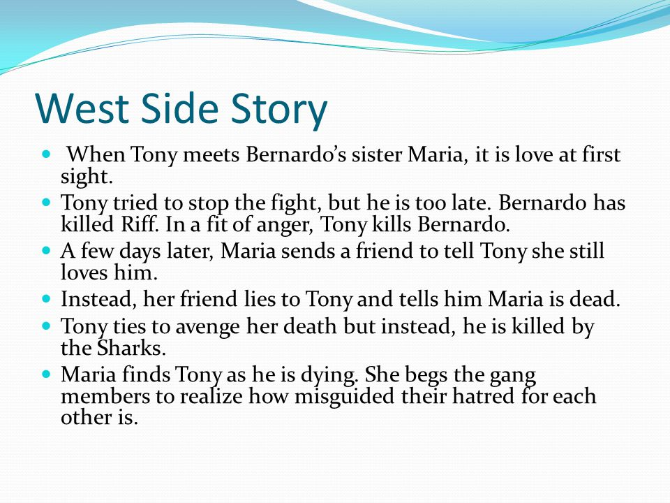 West Side Story When Tony meets Bernardo's sister Maria, it is love at first sight.