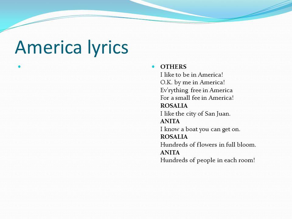America lyrics OTHERS I like to be in America! O.K. by me in America! Ev'rything free in America For a small fee in America! ROSALIA I like the city o