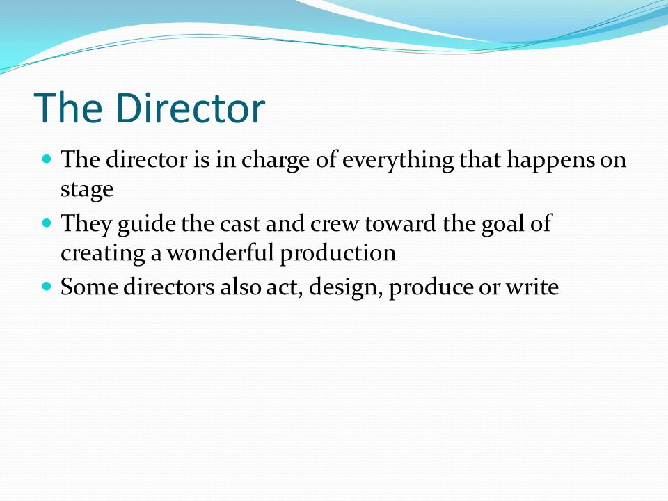 The Director The director is in charge of everything that happens on stage They guide the cast and crew toward the goal of creating a wonderful production Some directors also act, design, produce or write