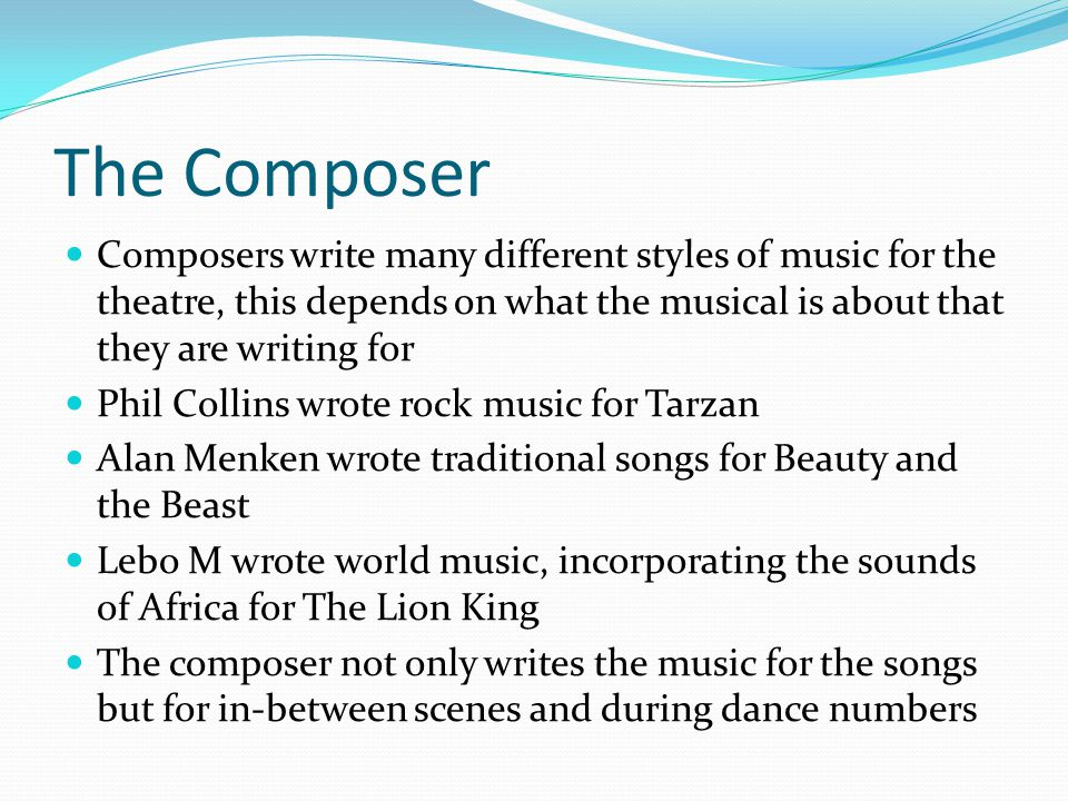 The Composer Composers write many different styles of music for the theatre, this depends on what the musical is about that they are writing for Phil