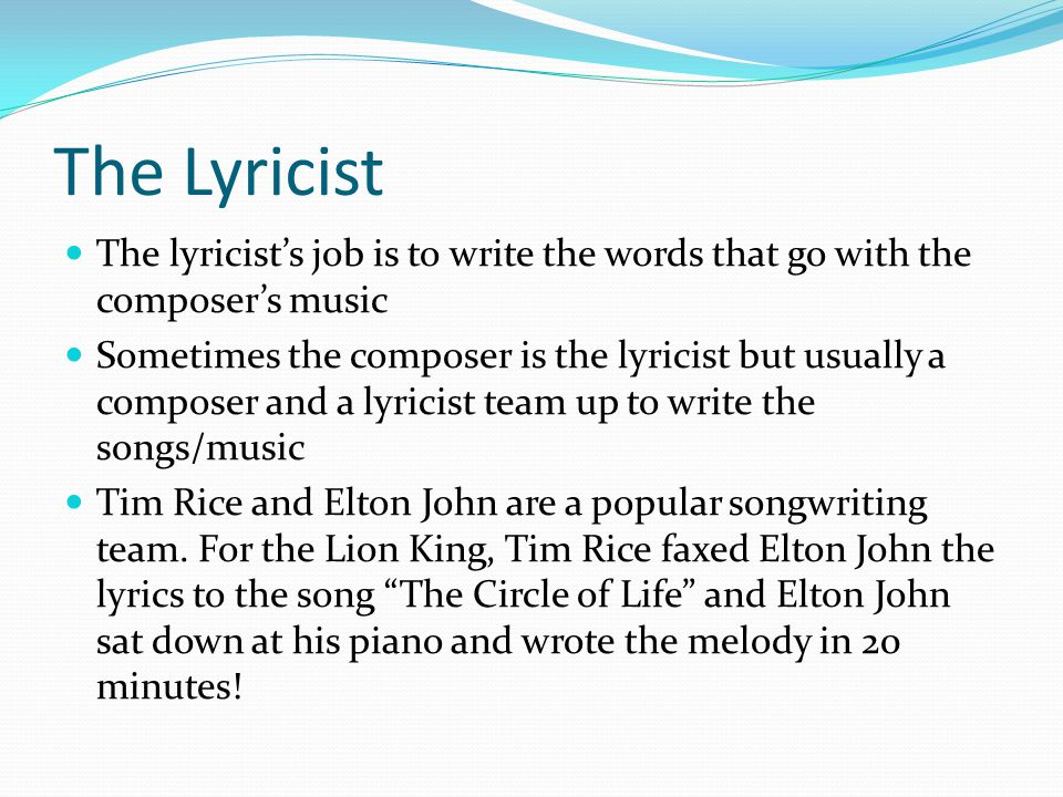 The Lyricist The lyricist's job is to write the words that go with the composer's music Sometimes the composer is the lyricist but usually a composer and a lyricist team up to write the songs/music Tim Rice and Elton John are a popular songwriting team.