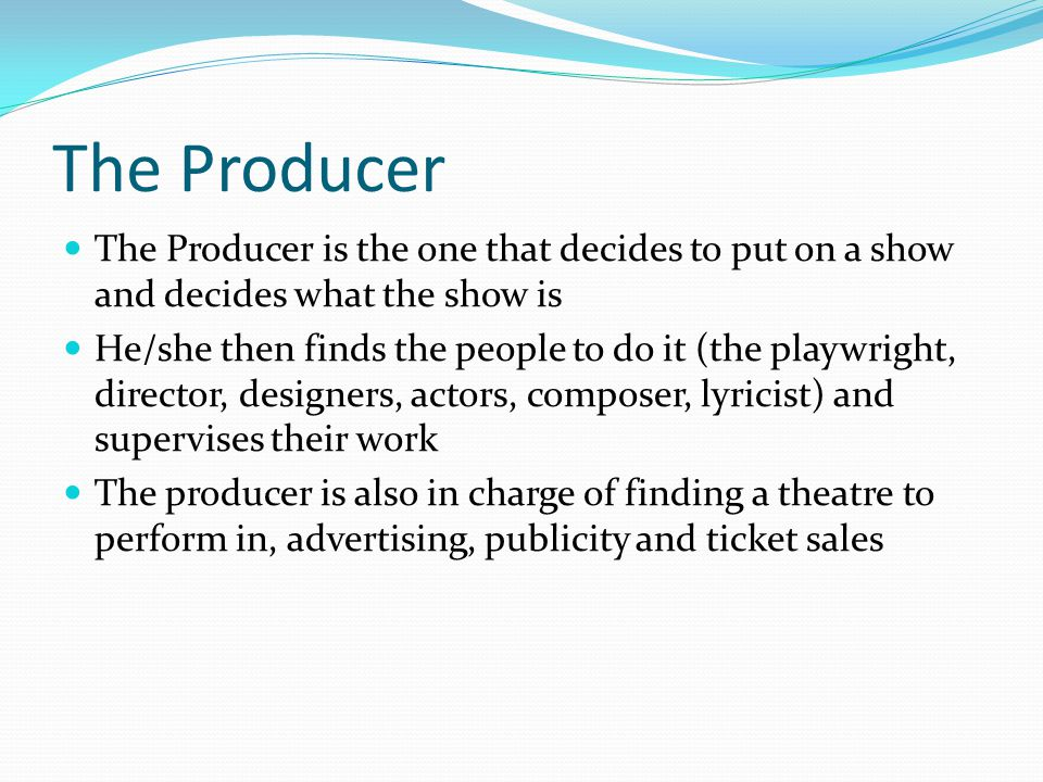 The Producer The Producer is the one that decides to put on a show and decides what the show is He/she then finds the people to do it (the playwright, director, designers, actors, composer, lyricist) and supervises their work The producer is also in charge of finding a theatre to perform in, advertising, publicity and ticket sales