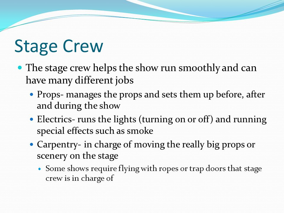 Stage Crew The stage crew helps the show run smoothly and can have many different jobs Props- manages the props and sets them up before, after and during the show Electrics- runs the lights (turning on or off) and running special effects such as smoke Carpentry- in charge of moving the really big props or scenery on the stage Some shows require flying with ropes or trap doors that stage crew is in charge of