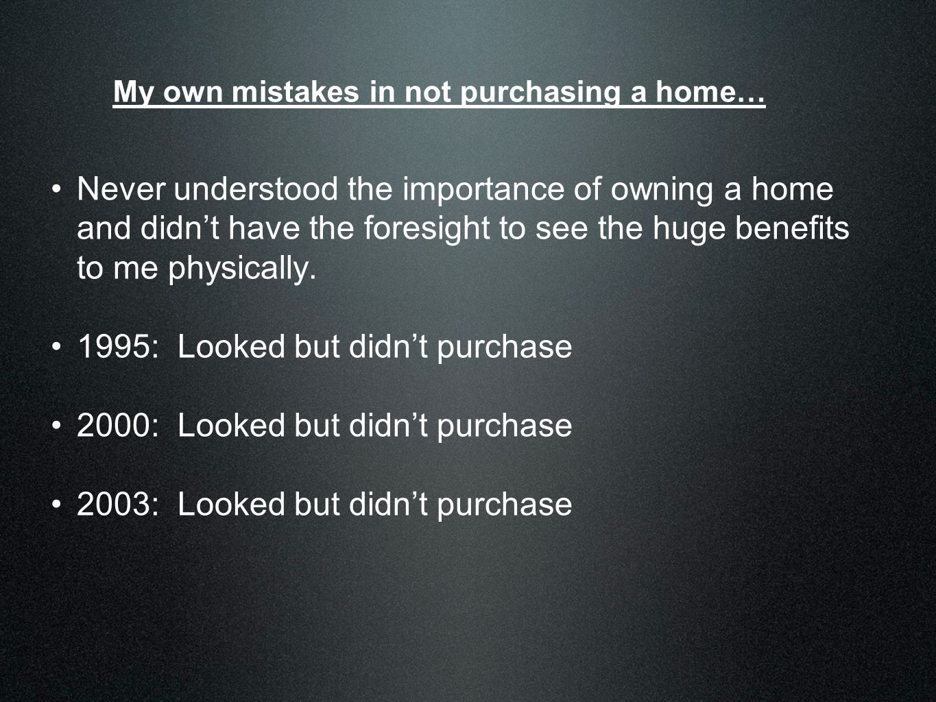 My own mistakes in not purchasing a home… Never understood the importance of owning a home and didn't have the foresight to see the huge benefits to m