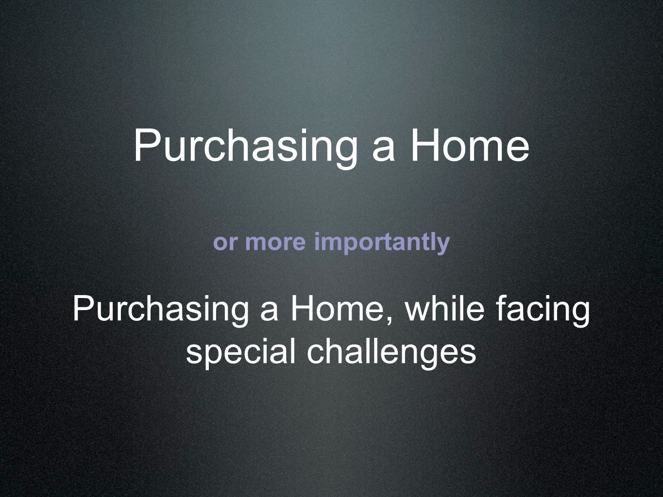 Purchasing a Home or more importantly Purchasing a Home, while facing special challenges