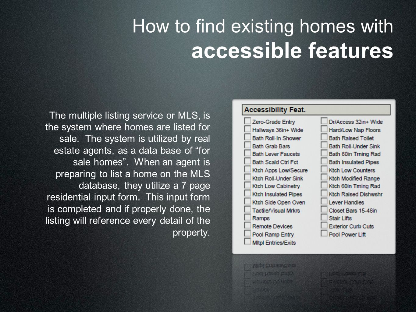 How to find existing homes with accessible features The multiple listing service or MLS, is the system where homes are listed for sale. The system is