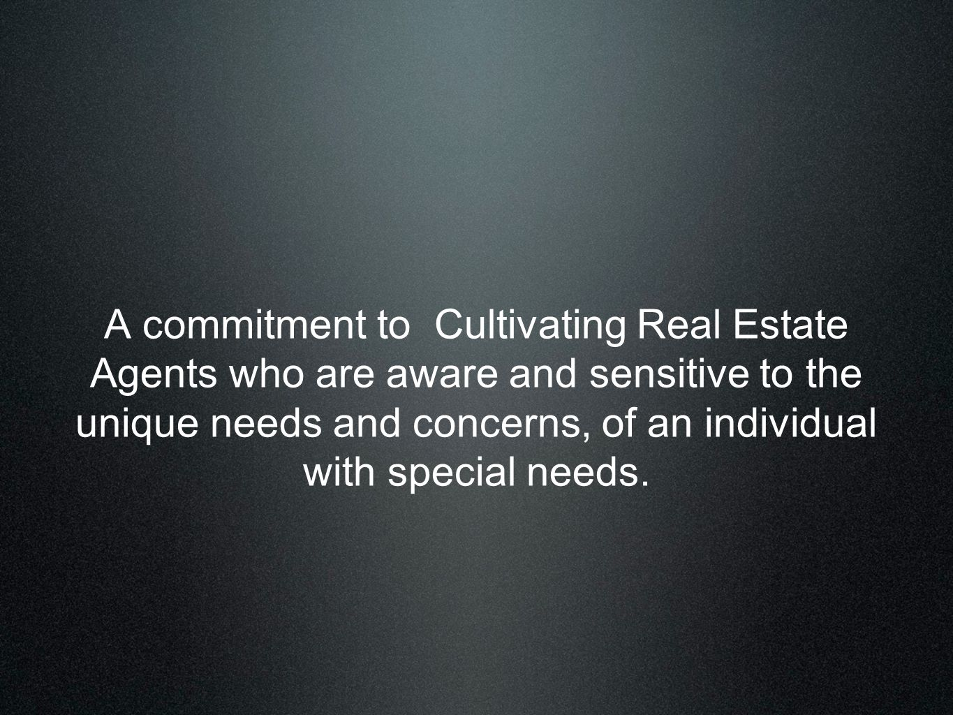 A commitment to Cultivating Real Estate Agents who are aware and sensitive to the unique needs and concerns, of an individual with special needs.