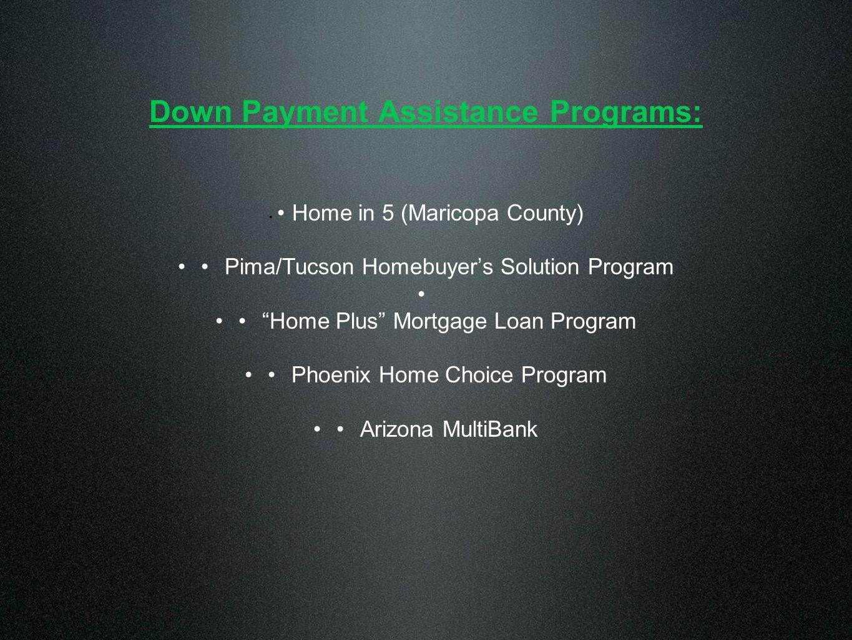 Down Payment Assistance Programs: Home in 5 (Maricopa County) Pima/Tucson Homebuyer's Solution Program Home Plus Mortgage Loan Program Phoenix Home Choice Program Arizona MultiBank