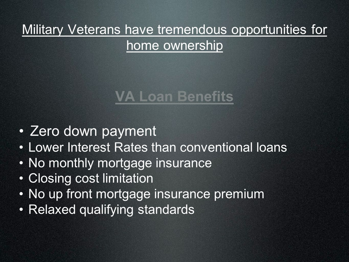 Military Veterans have tremendous opportunities for home ownership VA Loan Benefits Zero down payment Lower Interest Rates than conventional loans No monthly mortgage insurance Closing cost limitation No up front mortgage insurance premium Relaxed qualifying standards