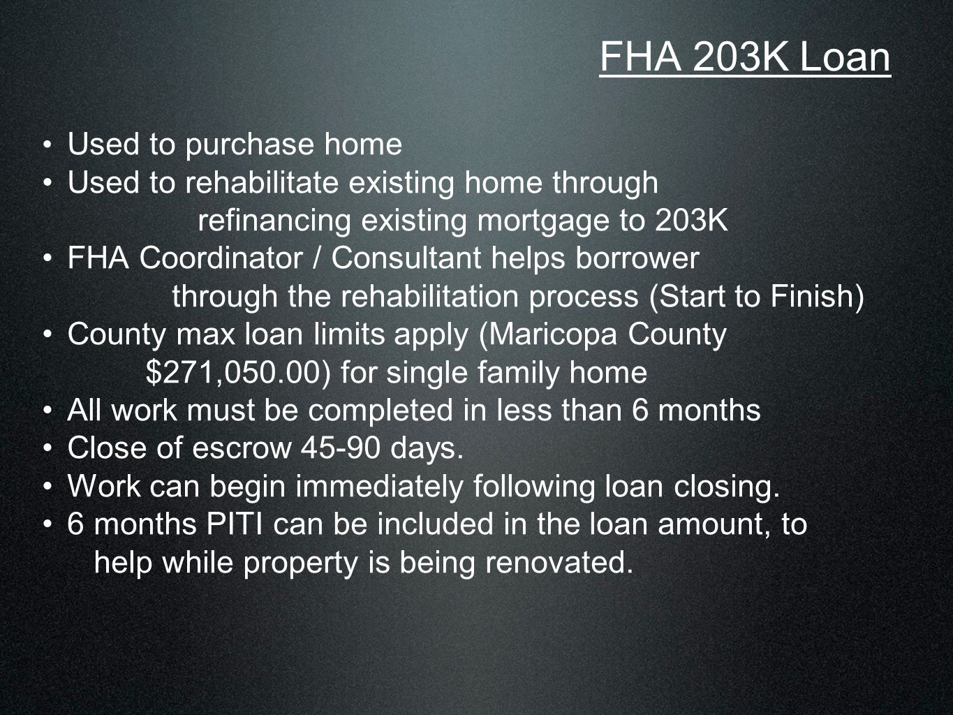 Used to purchase home Used to rehabilitate existing home through refinancing existing mortgage to 203K FHA Coordinator / Consultant helps borrower through the rehabilitation process (Start to Finish) County max loan limits apply (Maricopa County $271,050.00) for single family home All work must be completed in less than 6 months Close of escrow 45-90 days.