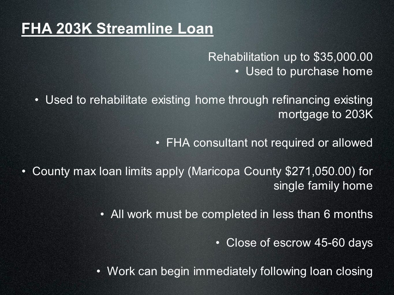 FHA 203K Streamline Loan Rehabilitation up to $35,000.00 Used to purchase home Used to rehabilitate existing home through refinancing existing mortgage to 203K FHA consultant not required or allowed County max loan limits apply (Maricopa County $271,050.00) for single family home All work must be completed in less than 6 months Close of escrow 45-60 days Work can begin immediately following loan closing