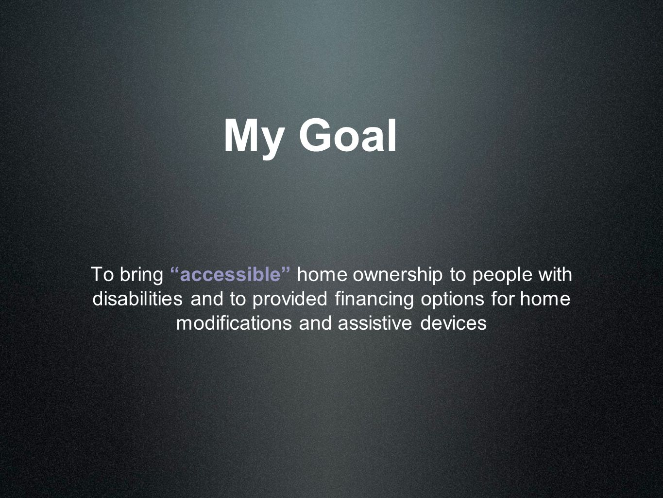 """My Goal To bring """"accessible"""" home ownership to people with disabilities and to provided financing options for home modifications and assistive device"""