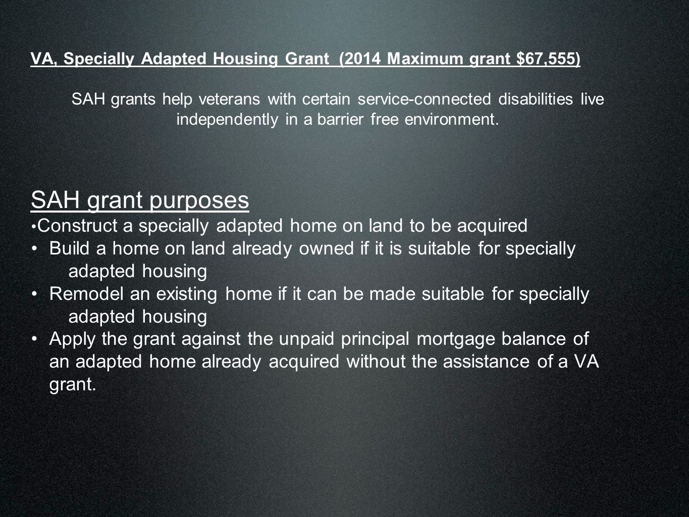 VA, Specially Adapted Housing Grant (2014 Maximum grant $67,555) SAH grants help veterans with certain service-connected disabilities live independently in a barrier free environment.