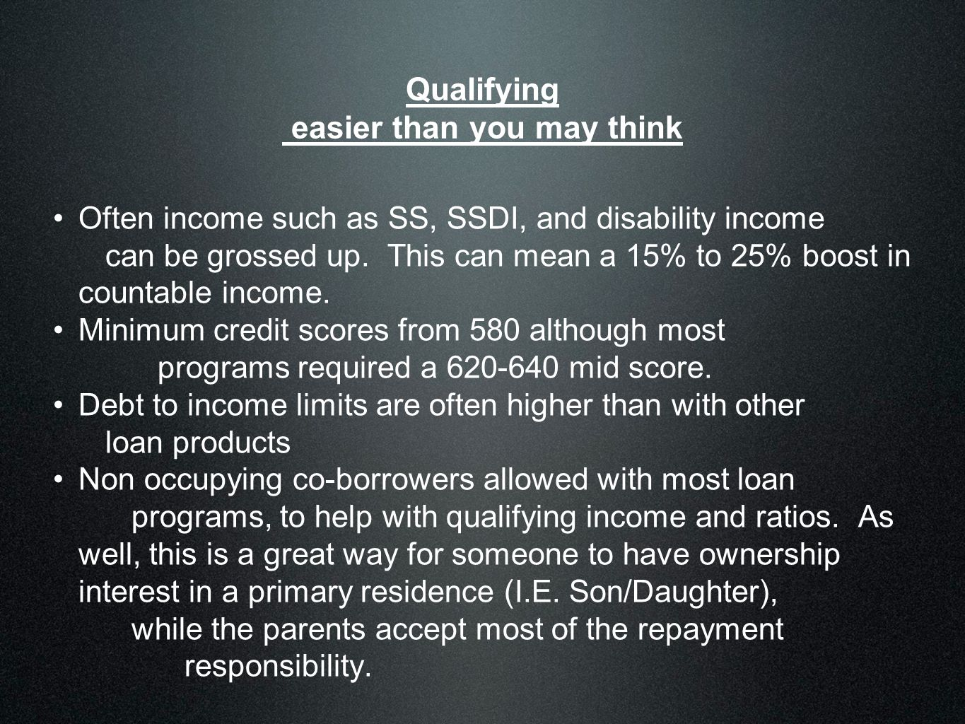 Qualifying easier than you may think Often income such as SS, SSDI, and disability income can be grossed up. This can mean a 15% to 25% boost in count