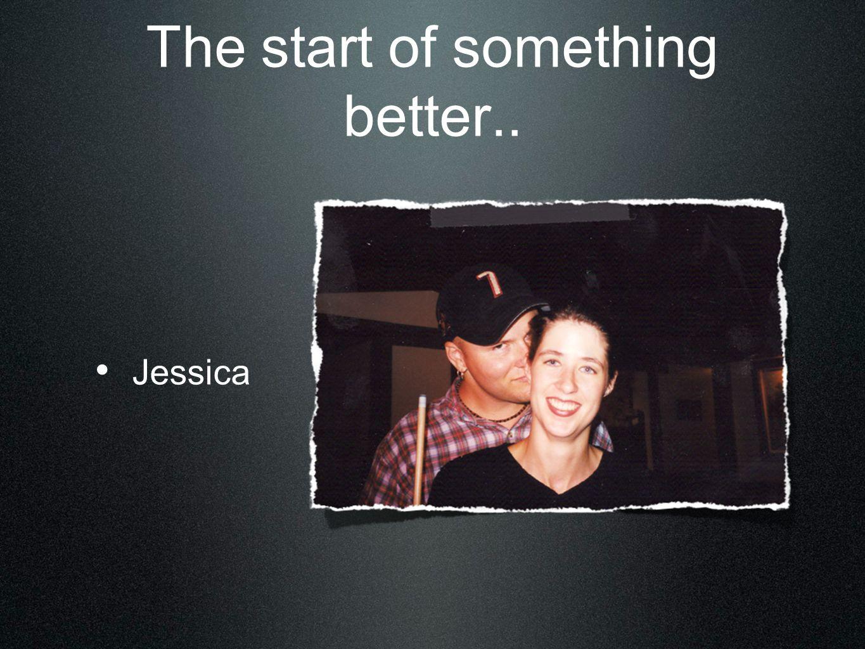 The start of something better.. Jessica