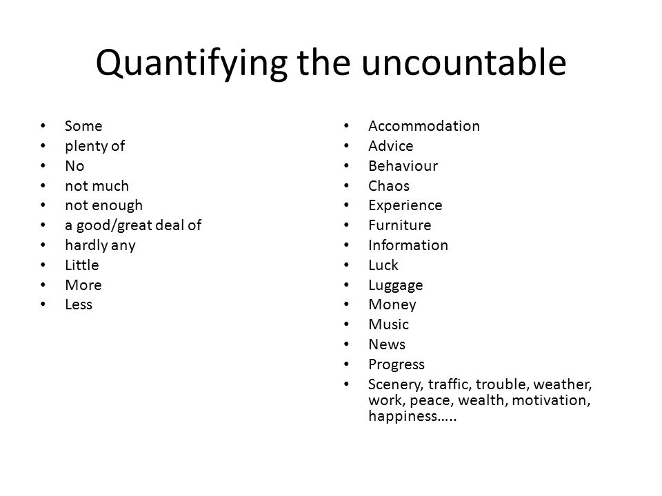 Quantifying the uncountable Some plenty of No not much not enough a good/great deal of hardly any Little More Less Accommodation Advice Behaviour Chaos Experience Furniture Information Luck Luggage Money Music News Progress Scenery, traffic, trouble, weather, work, peace, wealth, motivation, happiness…..