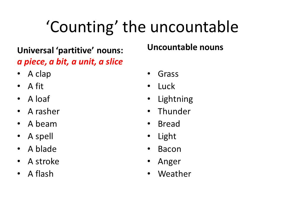 'Counting' the uncountable Universal 'partitive' nouns: a piece, a bit, a unit, a slice A clap A fit A loaf A rasher A beam A spell A blade A stroke A flash Uncountable nouns Grass Luck Lightning Thunder Bread Light Bacon Anger Weather