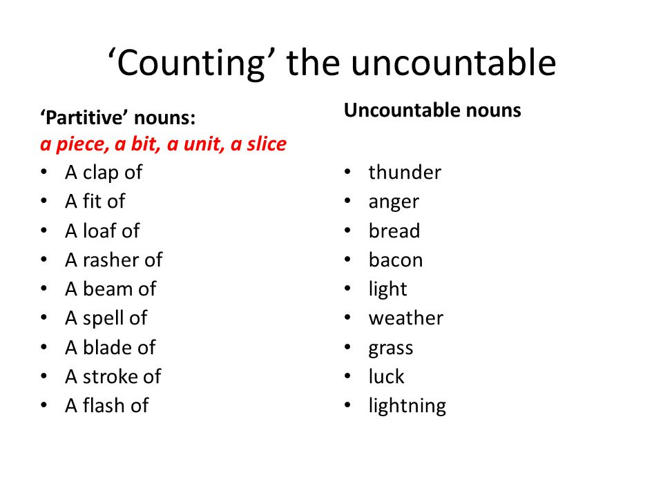 'Counting' the uncountable 'Partitive' nouns: a piece, a bit, a unit, a slice A clap of A fit of A loaf of A rasher of A beam of A spell of A blade of A stroke of A flash of Uncountable nouns thunder anger bread bacon light weather grass luck lightning