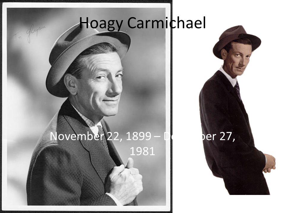 Hoagy Carmichael November 22, 1899 – December 27, 1981