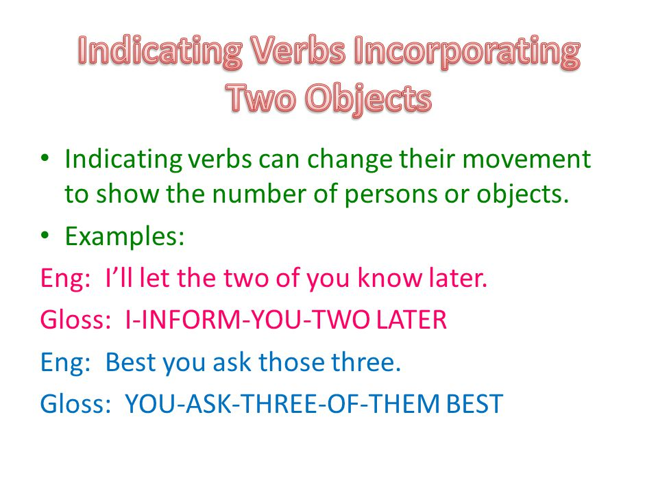 Indicating verbs can change their movement to show the number of persons or objects.