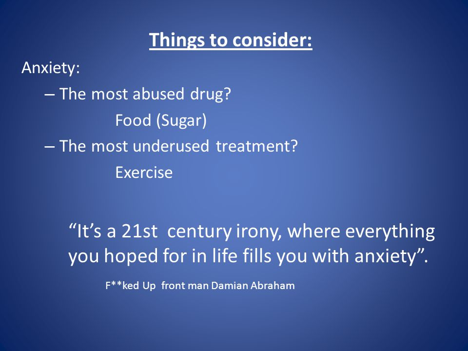 Things to consider: Anxiety: – The most abused drug.