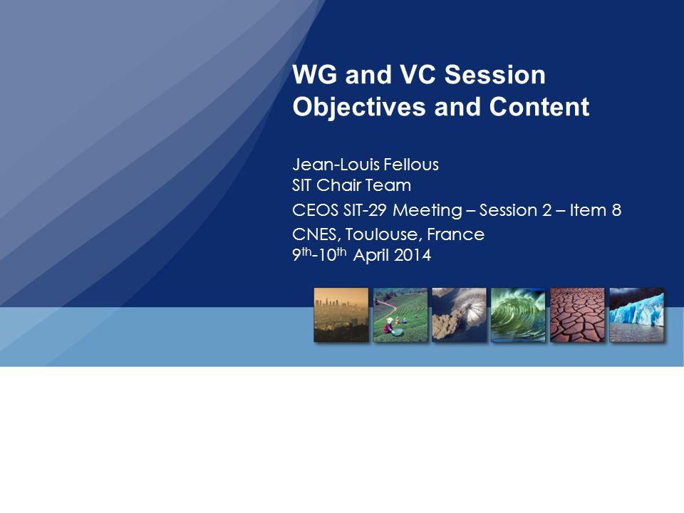 WG and VC Session Objectives and Content Jean-Louis Fellous SIT Chair Team CEOS SIT-29 Meeting – Session 2 – Item 8 CNES, Toulouse, France 9 th -10 th