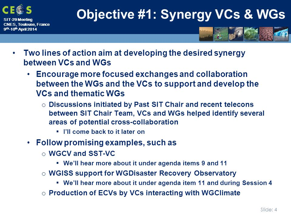 SIT-29 Meeting CNES, Toulouse, France 9 th -10 th April 2014 Slide: 4 Objective #1: Synergy VCs & WGs Two lines of action aim at developing the desired synergy between VCs and WGs Encourage more focused exchanges and collaboration between the WGs and the VCs to support and develop the VCs and thematic WGs o Discussions initiated by Past SIT Chair and recent telecons between SIT Chair Team, VCs and WGs helped identify several areas of potential cross-collaboration  I'll come back to it later on Follow promising examples, such as o WGCV and SST-VC  We'll hear more about it under agenda items 9 and 11 o WGISS support for WGDisaster Recovery Observatory  We'll hear more about it under agenda item 11 and during Session 4 o Production of ECVs by VCs interacting with WGClimate
