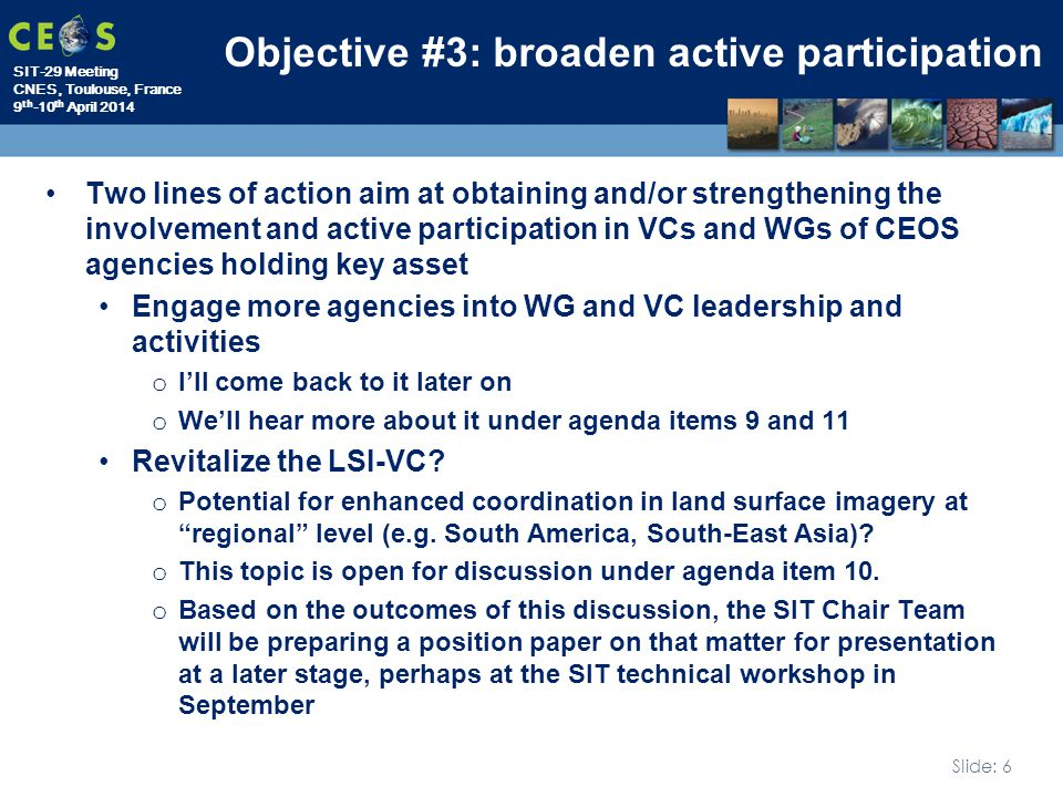 SIT-29 Meeting CNES, Toulouse, France 9 th -10 th April 2014 Slide: 6 Objective #3: broaden active participation Two lines of action aim at obtaining and/or strengthening the involvement and active participation in VCs and WGs of CEOS agencies holding key asset Engage more agencies into WG and VC leadership and activities o I'll come back to it later on o We'll hear more about it under agenda items 9 and 11 Revitalize the LSI-VC.