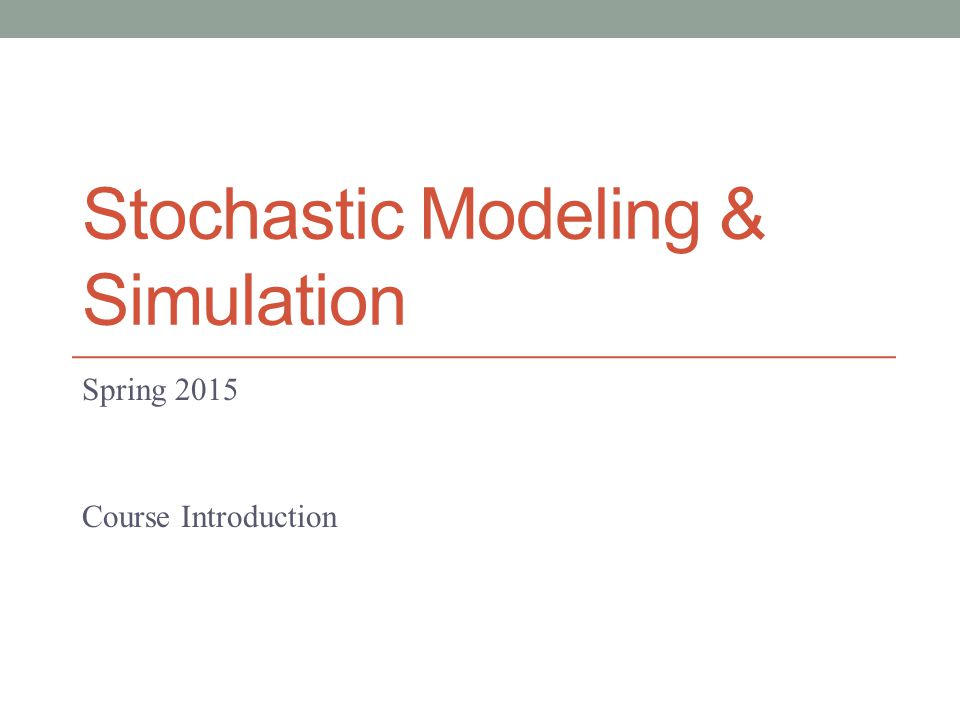 Stochastic Modeling & Simulation Spring 2015 Course Introduction