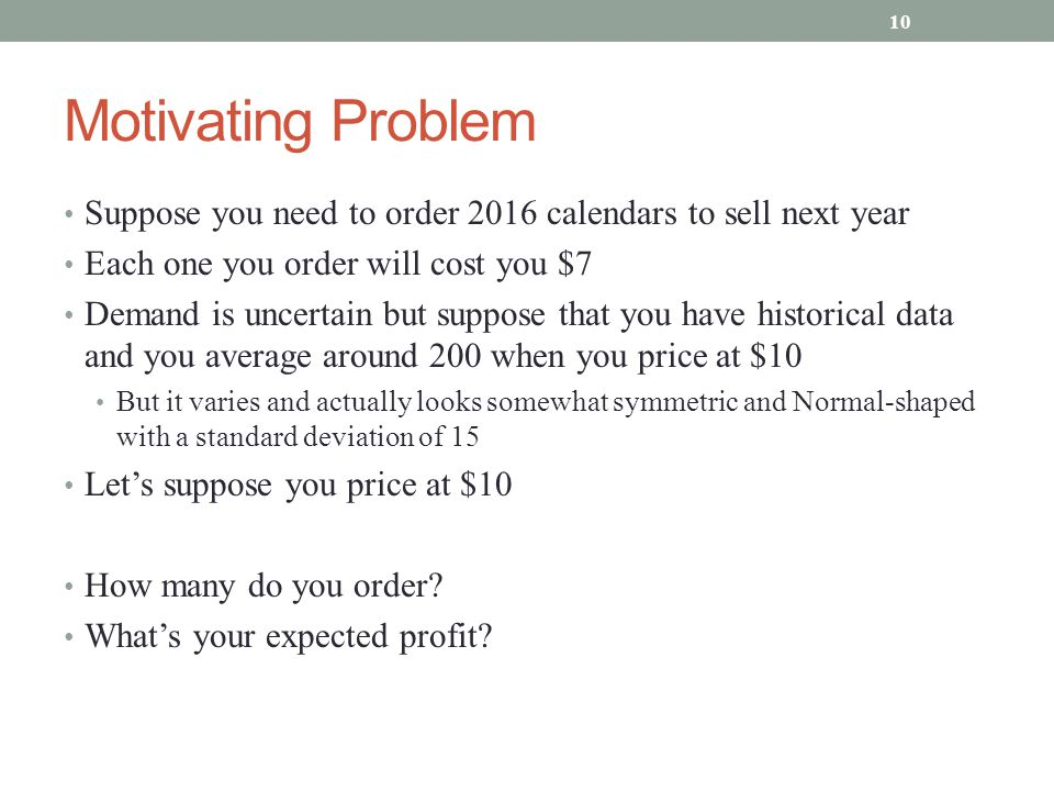 Motivating Problem Suppose you need to order 2016 calendars to sell next year Each one you order will cost you $7 Demand is uncertain but suppose that