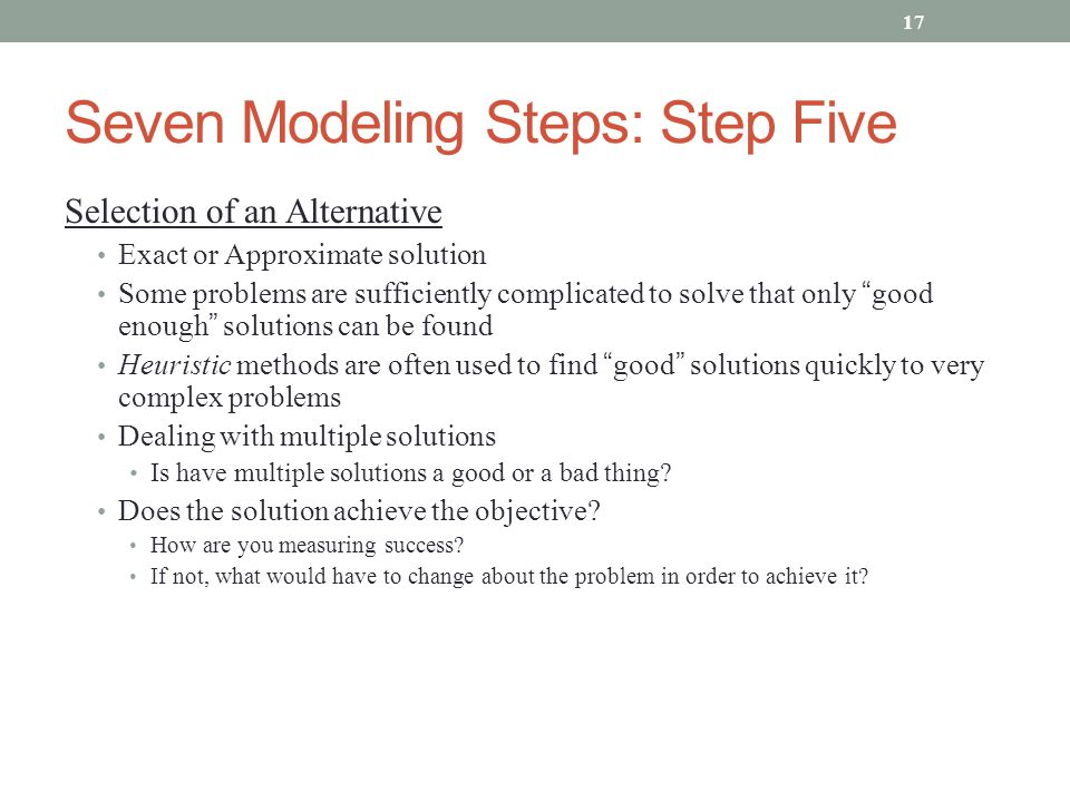 Seven Modeling Steps: Step Five Selection of an Alternative Exact or Approximate solution Some problems are sufficiently complicated to solve that onl