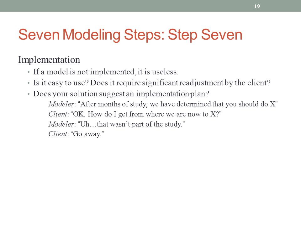 Seven Modeling Steps: Step Seven Implementation If a model is not implemented, it is useless. Is it easy to use? Does it require significant readjustm