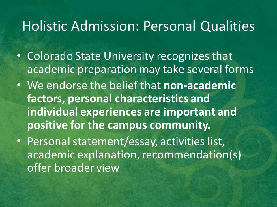 Holistic Admission: Personal Qualities Colorado State University recognizes that academic preparation may take several forms We endorse the belief tha