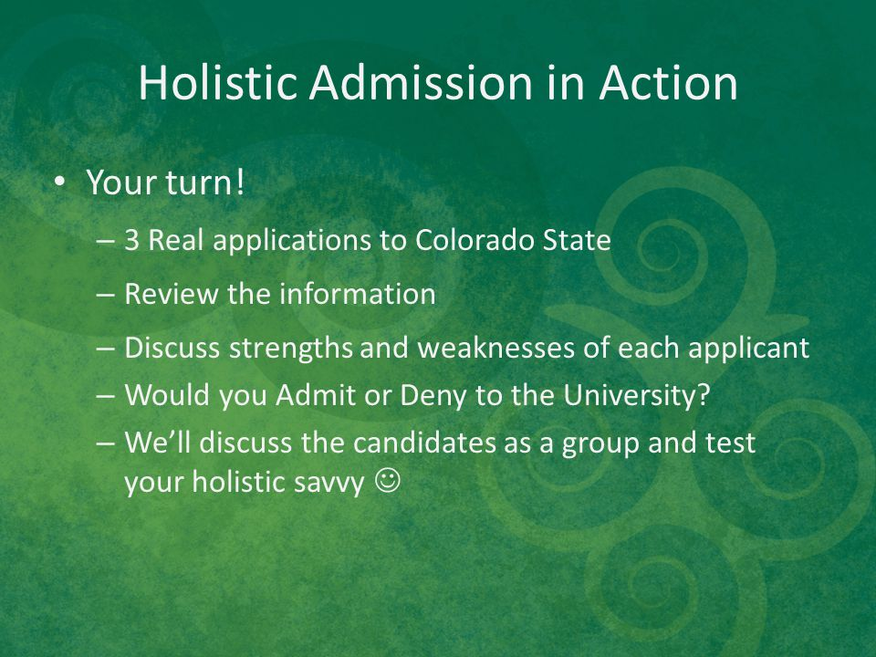 Holistic Admission in Action Your turn! – 3 Real applications to Colorado State – Review the information – Discuss strengths and weaknesses of each ap