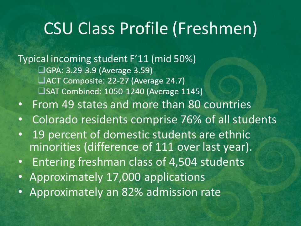 CSU Class Profile (Freshmen) Typical incoming student F'11 (mid 50%)  GPA: 3.29-3.9 (Average 3.59)  ACT Composite: 22-27 (Average 24.7)  SAT Combin