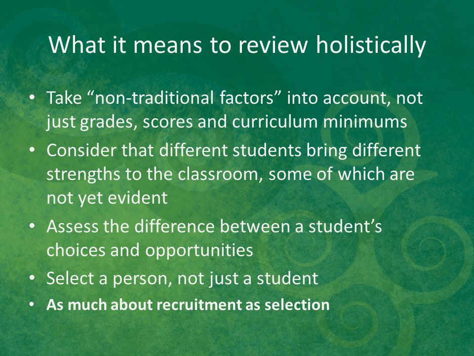 "What it means to review holistically Take ""non-traditional factors"" into account, not just grades, scores and curriculum minimums Consider that differ"