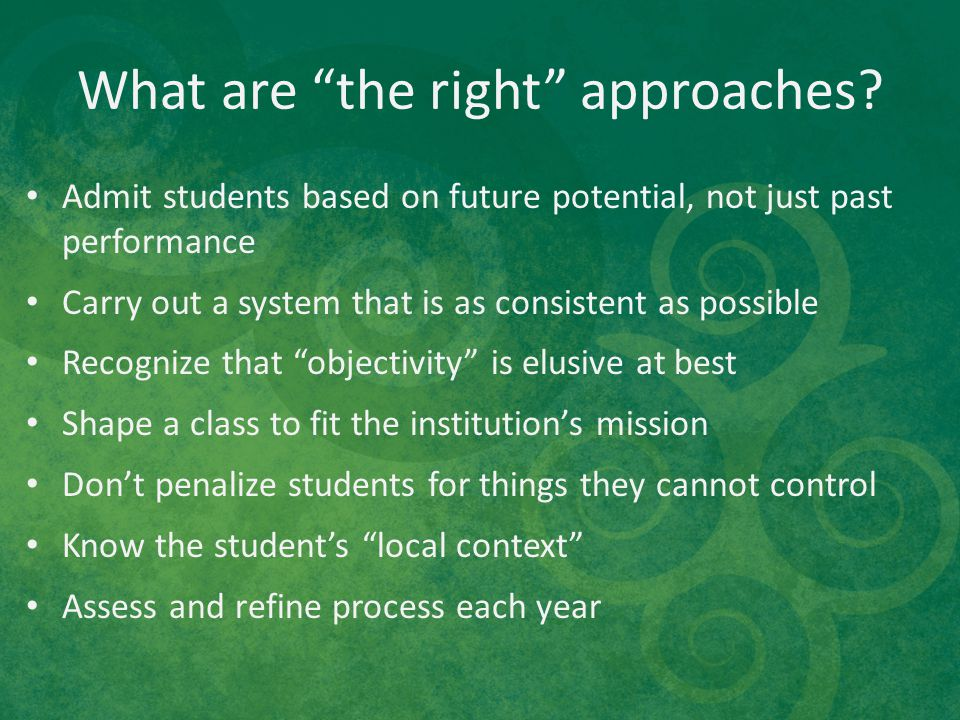 "What are ""the right"" approaches? Admit students based on future potential, not just past performance Carry out a system that is as consistent as possi"