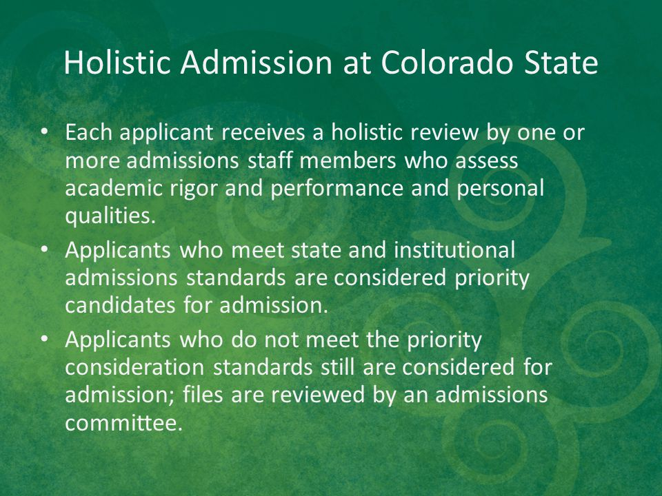 Holistic Admission at Colorado State Each applicant receives a holistic review by one or more admissions staff members who assess academic rigor and p
