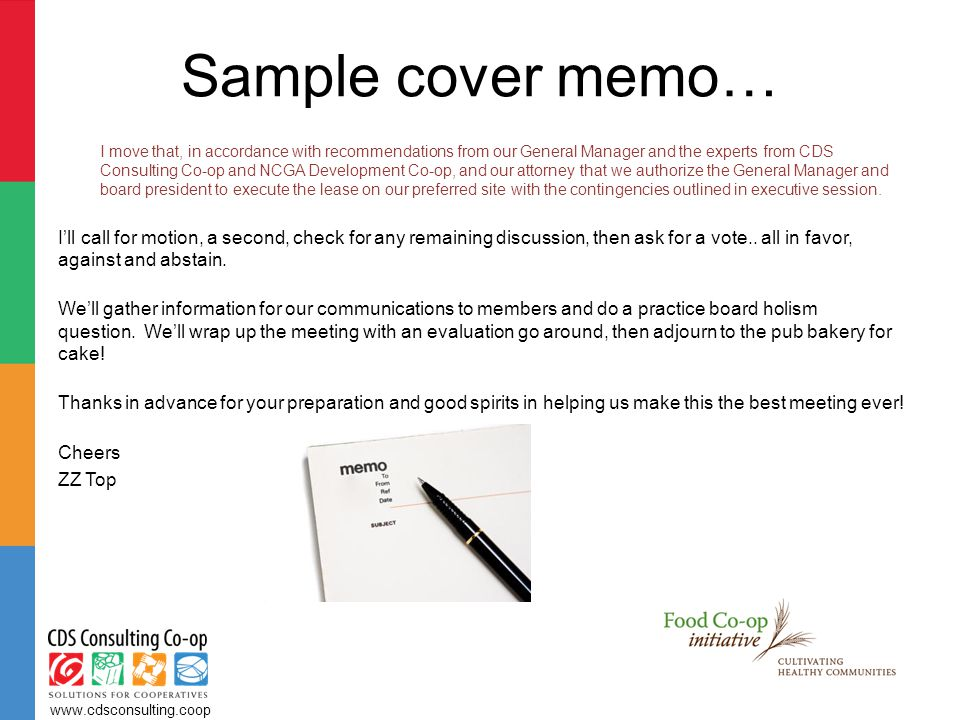 Sample cover memo… I move that, in accordance with recommendations from our General Manager and the experts from CDS Consulting Co-op and NCGA Development Co-op, and our attorney that we authorize the General Manager and board president to execute the lease on our preferred site with the contingencies outlined in executive session.