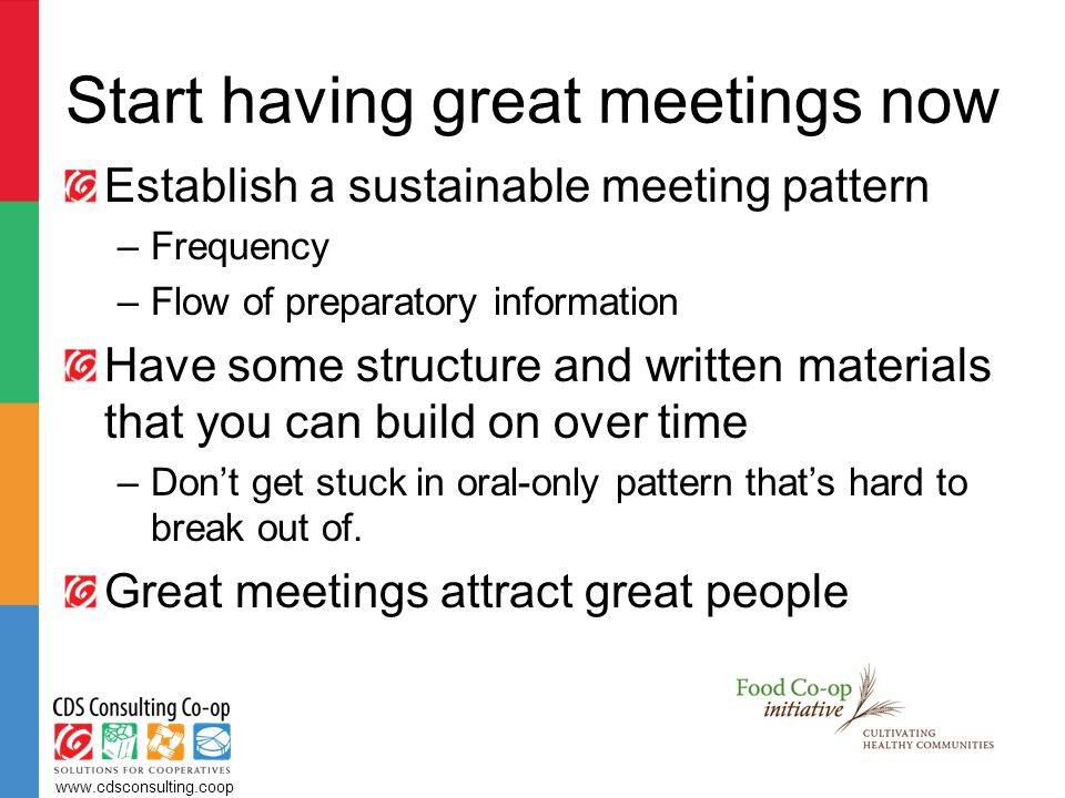Start having great meetings now Establish a sustainable meeting pattern –Frequency –Flow of preparatory information Have some structure and written materials that you can build on over time –Don't get stuck in oral-only pattern that's hard to break out of.