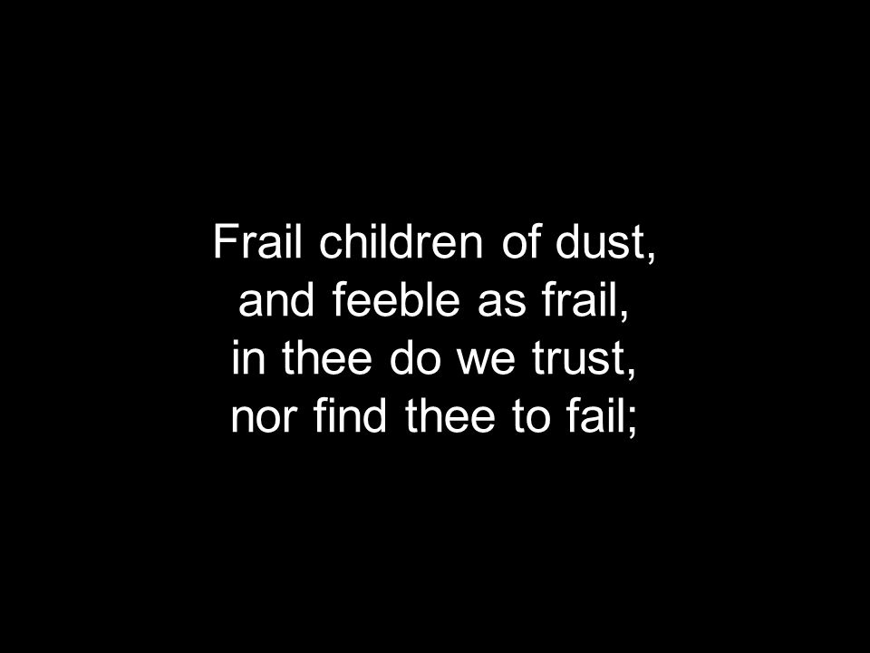 Frail children of dust, and feeble as frail, in thee do we trust, nor find thee to fail;
