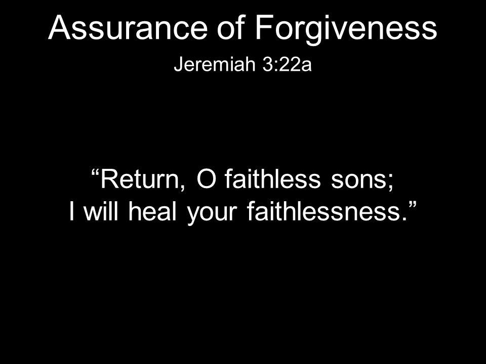 """Return, O faithless sons; I will heal your faithlessness."" Jeremiah 3:22a Assurance of Forgiveness"
