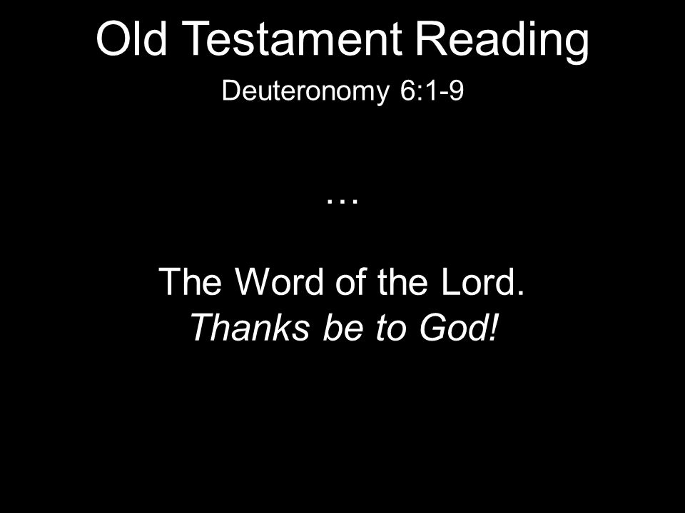 … The Word of the Lord. Thanks be to God! Deuteronomy 6:1-9 Old Testament Reading
