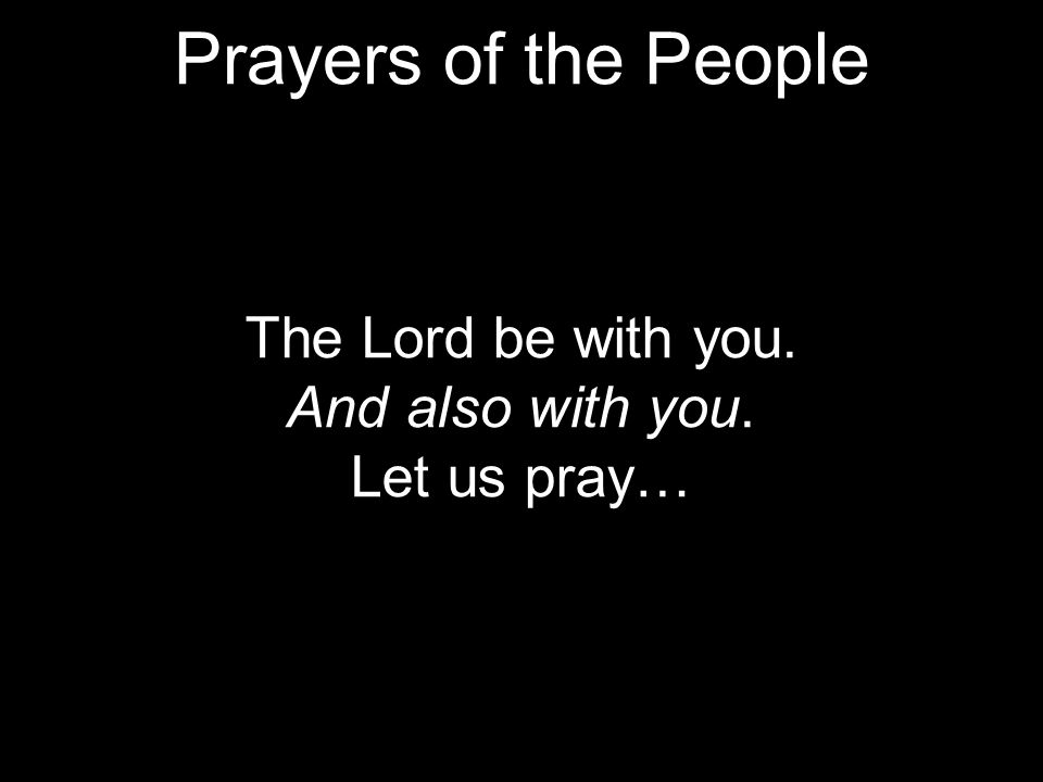 The Lord be with you. And also with you. Let us pray… Prayers of the People